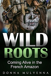 Wild Roots - Coming Alive in the French Amazon by Donna Mulvenna