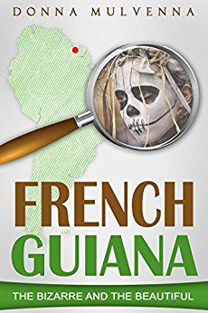 FRENCH GUIANA: The Bizarre and the Beautiful